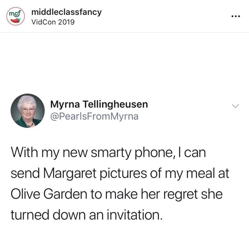 Text - middleclassfancy mef VidCon 2019 Myrna Tellingheusen @PearlsFromMyrna With my new smarty phone, I can send Margaret pictures of my meal at Olive Garden to make her regret she turned down an invitation.