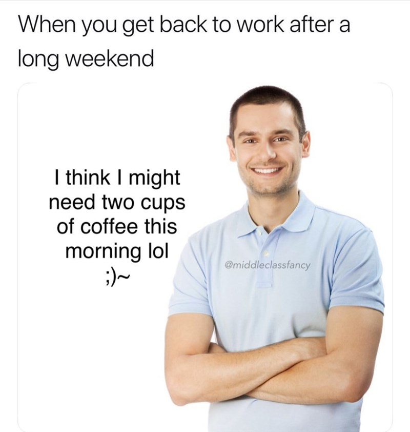 Text - When you get back to work after a long weekend I think I might need two cups of coffee this morning lol @middleclassfancy