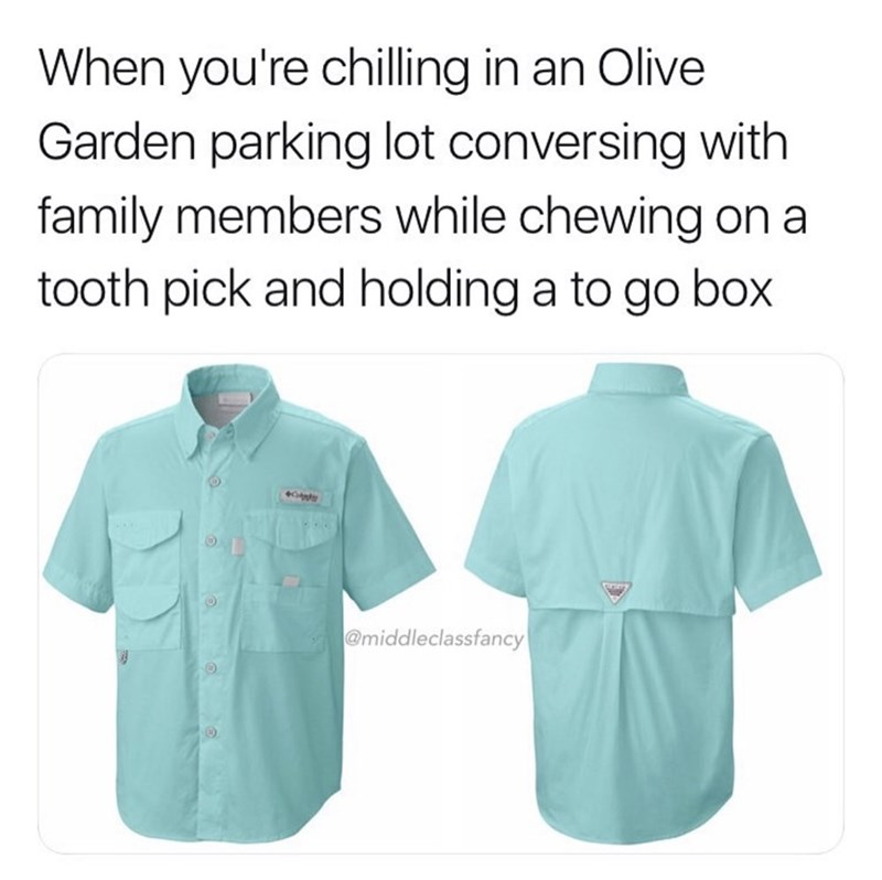 Clothing - When you're chilling in an Olive Garden parking lot conversing with family members while chewing on a tooth pick and holding a to go box @middleclassfancy