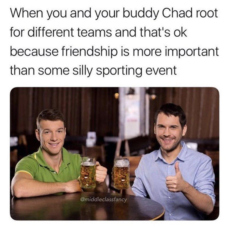 Text - When you and your buddy Chad root for different teams and that's ok because friendship is more important than some silly sporting event @middleclassfancy