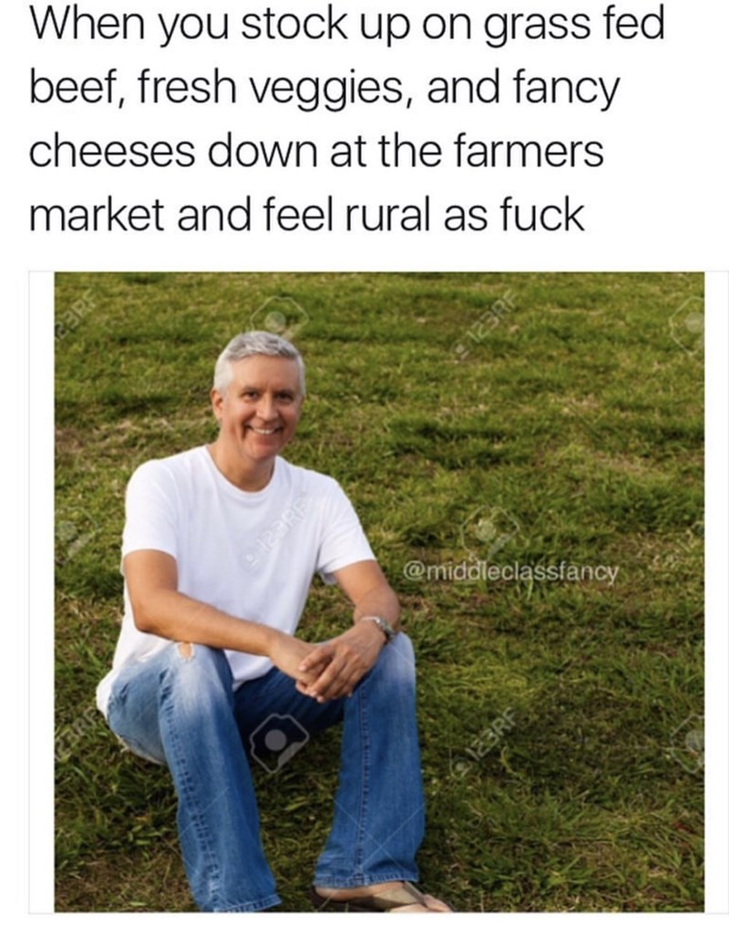 People in nature - When you stock up on grass fed beef, fresh veggies, and fancy cheeses down at the farmers market and feel rural as fuck @middleclassfancy E