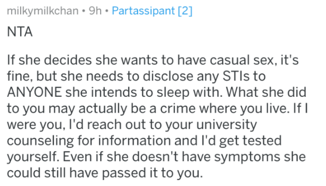 Text - milkymilkchan 9h Partassipant [2] NTA If she decides she wants to have casual sex, it's fine, but she needs to disclose any STIS to ANYONE she intends to sleep with. What she did to you may actually be a crime where you live. If I were you, I'd reach out to your university counseling for information and I'd get tested yourself. Even if she doesn't have symptoms she could still have passed it to you.