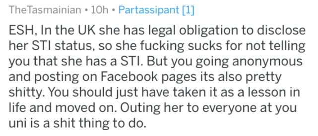 Text - TheTasmainian 10h Partassipant [1] ESH, In the UK she has legal obligation to disclose her STI status, so she fucking sucks for not telling you that she has a STI. But you going anonymous and posting on Facebook pages its also pretty shitty. You should just have taken it as a lesson in life and moved on. Outing her to everyone at you uni is a shit thing to do.