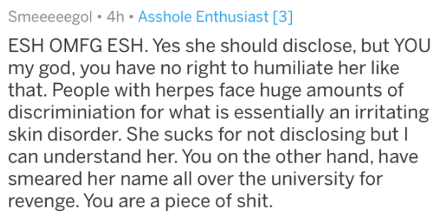 Text - Smeeeeegol 4h Asshole Enthusiast [3] ESH OMFG ESH. Yes she should disclose, but YOU my god, you have no right to humiliate her like that. People with herpes face huge amounts of discriminiation for what is essentially an irritating skin disorder. She sucks for not disclosing but can understand her. You on the other hand, have smeared her name all over the university for revenge. You are a piece of shit.