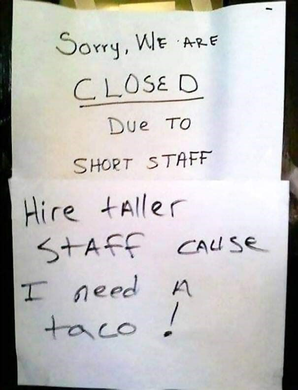 """Funny note - """"Sorry, WE ARE CLOSE DUE TO SHORT STAFF; Hire taller staff cause I need A taco!"""""""