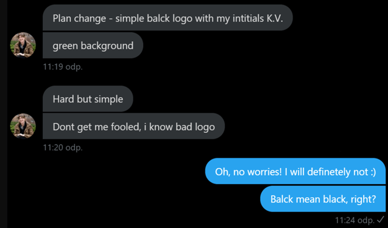 choosing beggars - Text - Plan change - simple balck logo with my intitials K.V green background 11:19 odp. Hard but simple Dont get me fooled, i know bad logo 11:20 odp. Oh, no worries! I will definetely not:) Balck mean black, right? 11:24 odp.