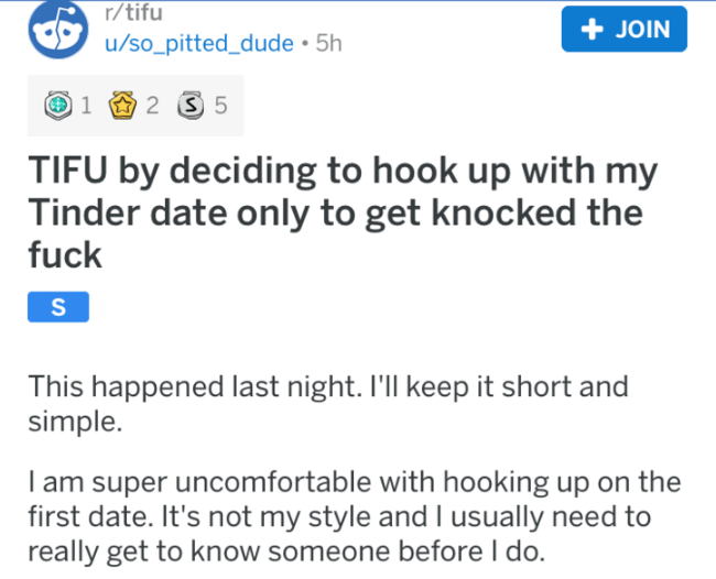Tinder - Text - r/tifu + JOIN u/so_pitted_dude 5h 2 S 5 1 TIFU by deciding to hook up with my Tinder date only to get knocked the fuck S This happened last night. I'll keep it short and simple. I am super uncomfortable with hooking up on the first date. It's not my style and I usually need to really get to know someone before I do.