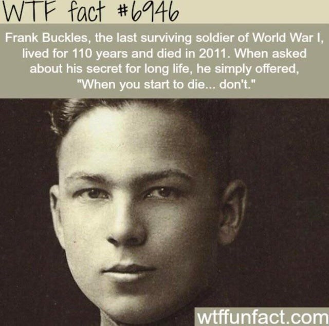 """Forehead - WTF fact #b946 Frank Buckles, the last surviving soldier of World War , lived for 110 years and died in 2011. When asked about his secret for long life, he simply offered, """"When you start to die... don't."""" wtffunfact.com"""