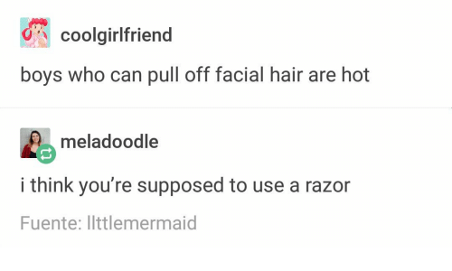 Text - coolgirlfriend boys who can pull off facial hair are hot meladoodle i think you're supposed to use a razor Fuente: llttlemermaid