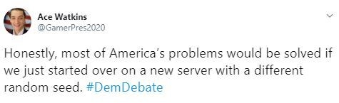 Text - Ace Watkins @GamerPres2020 Honestly, most of America's problems would be solved if we just started over on a new server with a different random seed. #DemDebate