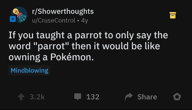 """Text - r/Showerthoughts u/CruseControl 4y If you taught a parrot to only say the word """"parrot"""" then it would be like owning a Pokémon. Mindblowing 3.2k Share 132"""