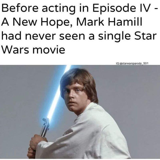 Text - Before acting in Episode IV - A New Hope, Mark Hamill had never seen a single Star Wars movie IG.@starwarsparody 501