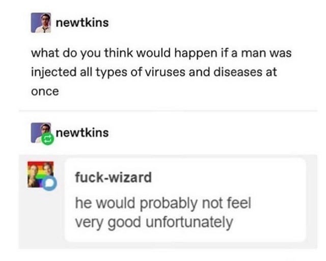 Text - newtkins what do you think would happen if a man was injected all types of viruses and diseases at once newtkins fuck-wizard he would probably not feel very good unfortunately
