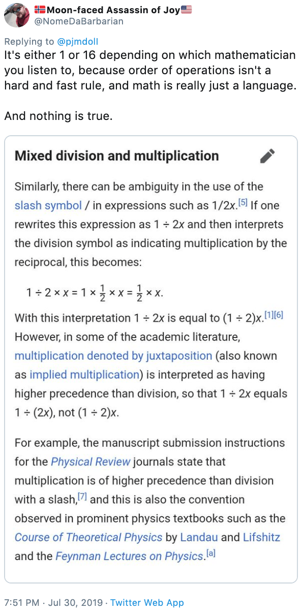 Text - Moon-faced Assassin of Joy @NomeDaBarbarian Replying to @pjmdoll It's either 1 or 16 depending on which mathematician you listen to, because order of operations isn't a hard and fast rule, and math is really just a language And nothing is true. Mixed division and multiplication Similarly, there can be ambiguity in the use of the slash symbol / in expressions such as 1/2x.5 If one rewrites this expression as 1 2x and then interprets the division symbol as indicating multiplication by the r