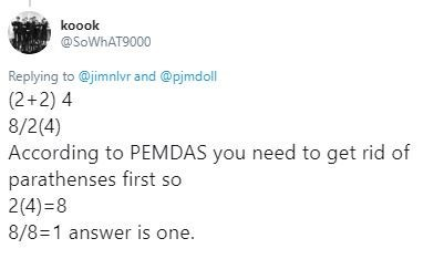 Text - koook @SOWHAT9000 Replying to@jimnlvr and @pjmdoll (2+2) 4 8/2(4) According to PEMDAS you need to get rid of parathenses first so 2(4) 8 8/8-1 answer is one.