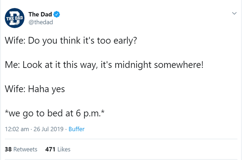 relationship tweet - Text - The Dad @thedad THE DAD Wife: Do you think it's too early? Me: Look at it this way, it's midnight somewhere! Wife: Haha yes *we go to bed at 6 p.m.* 12:02 am 26 Jul 2019 Buffer 38 Retweets 471 Likes