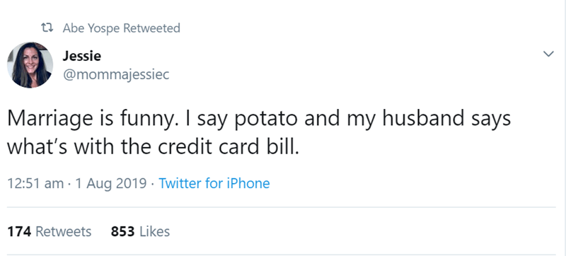 relationship tweet - Text - t Abe Yospe Retweeted Jessie @mommajessiec Marriage is funny. I say potato and my husband says what's with the credit card bill 12:51 am 1 Aug 2019 Twitter for iPhone 853 Likes 174 Retweets