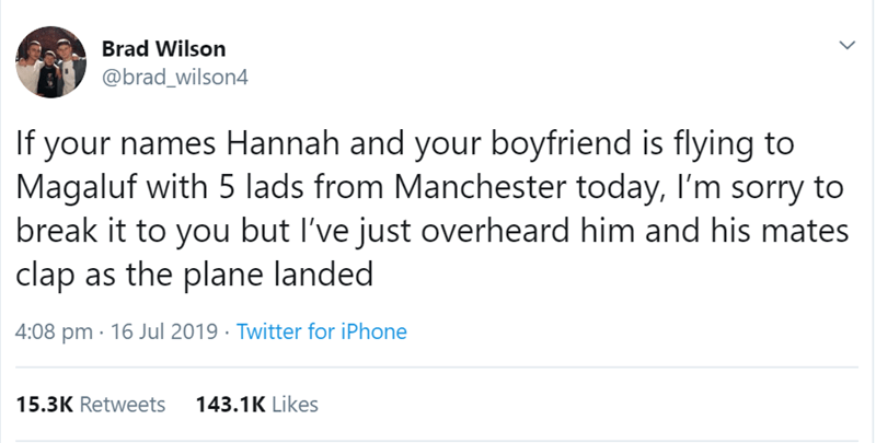 relationship tweet - Text - Brad Wilson @brad_wilson4 If your names Hannah and your boyfriend is flying to Magaluf with 5 lads from Manchester today, I'm sorry to break it to you but I've just overheard him and his mates clap as the plane landed 4:08 pm 16 Jul 2019 Twitter for iPhone 143.1K Likes 15.3K Retweets