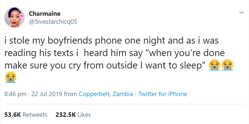 "relationship tweet - Text - Charmaine @5ivestarchicq05 i stole my boyfriends phone one night and as i was reading his texts i heard him say ""when you're done make sure you cry from outside I want to sleep"" i 8:46 pm 22 Jul 2019 from Copperbelt, Zambia Twitter for iPhone 53.6K Retweets 232.5K Likes"