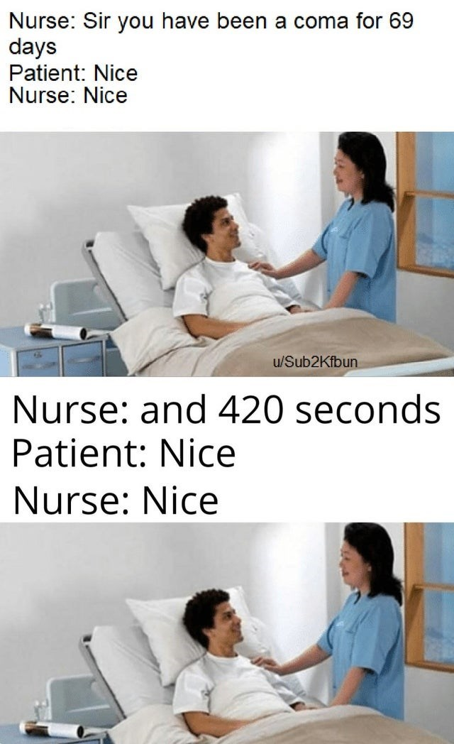 Comfort - Nurse: Sir you have been a coma for 69 days Patient: Nice Nurse: Nice u/Sub2Kfbun Nurse: and 420 seconds Patient: Nice Nurse: Nice