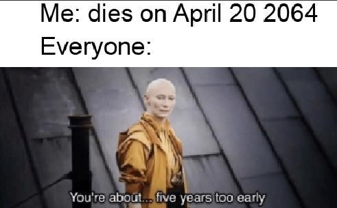 Text - Me: dies on April 20 2064 Everyone: You're about... five years too early