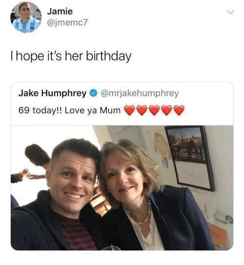 Text - Jamie @jmemc7 Ihope it's her birthday Jake Humphrey@mrjakehumphrey 69 today!! Love ya Mum