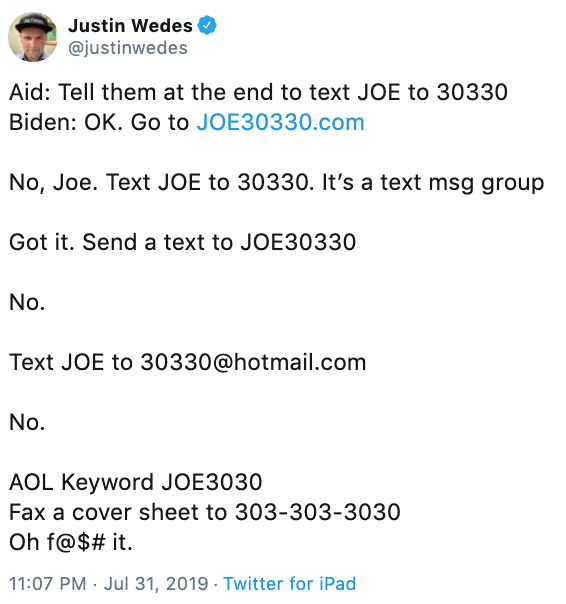 "Tweet - ""Aid: Tell them at the end to text JOE to 30330 Biden: OK. Go to JOE30330.com No, Joe. Text JOE to 30330. It's a text msg group Got it. Send a text to JOE30330 No. Text JOE to 30330@hotmail.com No. AOL Keyword JOE3030 Fax a cover sheet to 303-303-3030 Oh f@$# it"""