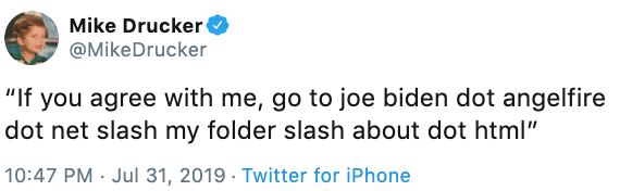 "Text - Mike Drucker @MikeDrucker ""If you agree with me, go to joe biden dot angelfire dot net slash my folder slash about dot html"" 10:47 PM Jul 31, 2019 . Twitter for iPhone"