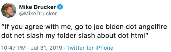 "Text - Mike Drucker @MikeDrucker ""If you agree with me, go to joe biden dot angelfire dot net slash my folder slash about dot html"" 10:47 PM Jul 31, 2019 . Twitter for iPhone"