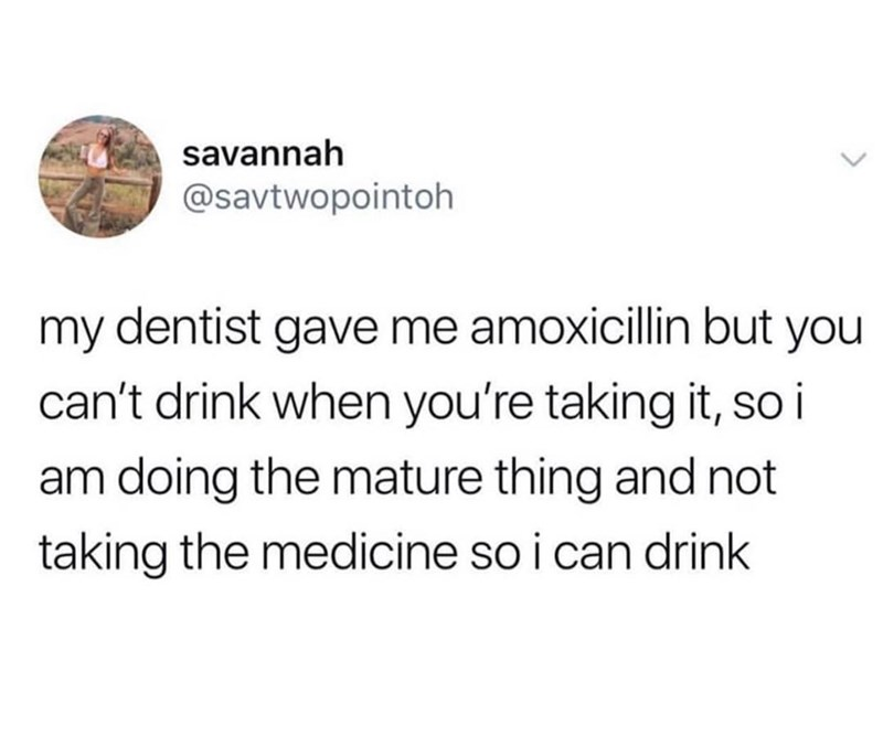 funny tweet - Text - savannah @savtwopointoh my dentist gave me amoxicillin but you can't drink when you're taking it, so i am doing the mature thing and not taking the medicine so i can drink