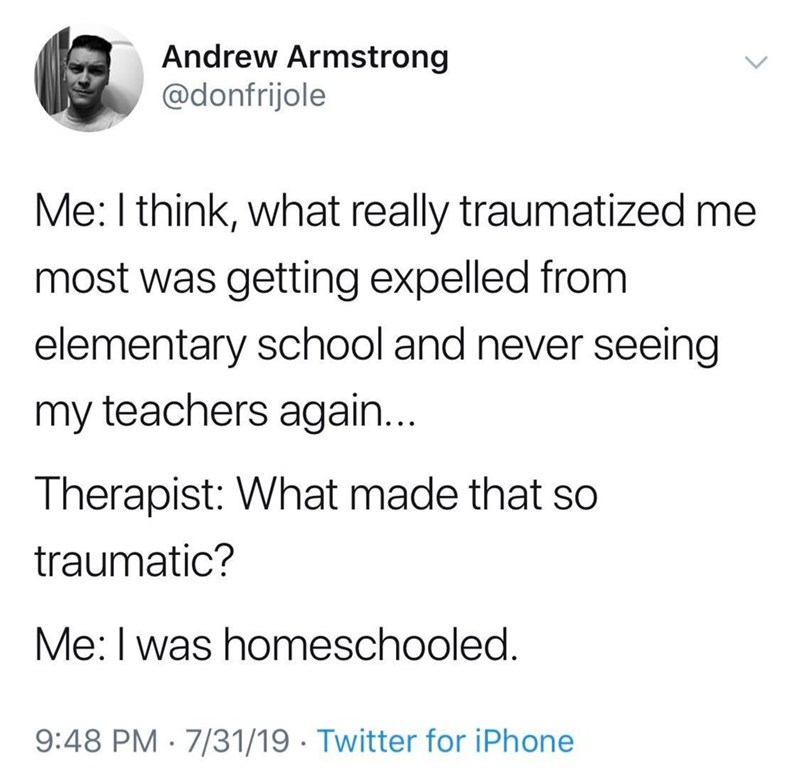 funny tweet - Text - Andrew Armstrong @donfrijole Me: I think, what really traumatized me most was getting expelled from elementary school and never seeing my teachers again... Therapist: What made that so traumatic? Me: I was homeschooled. 9:48 PM 7/31/19 Twitter for iPhone