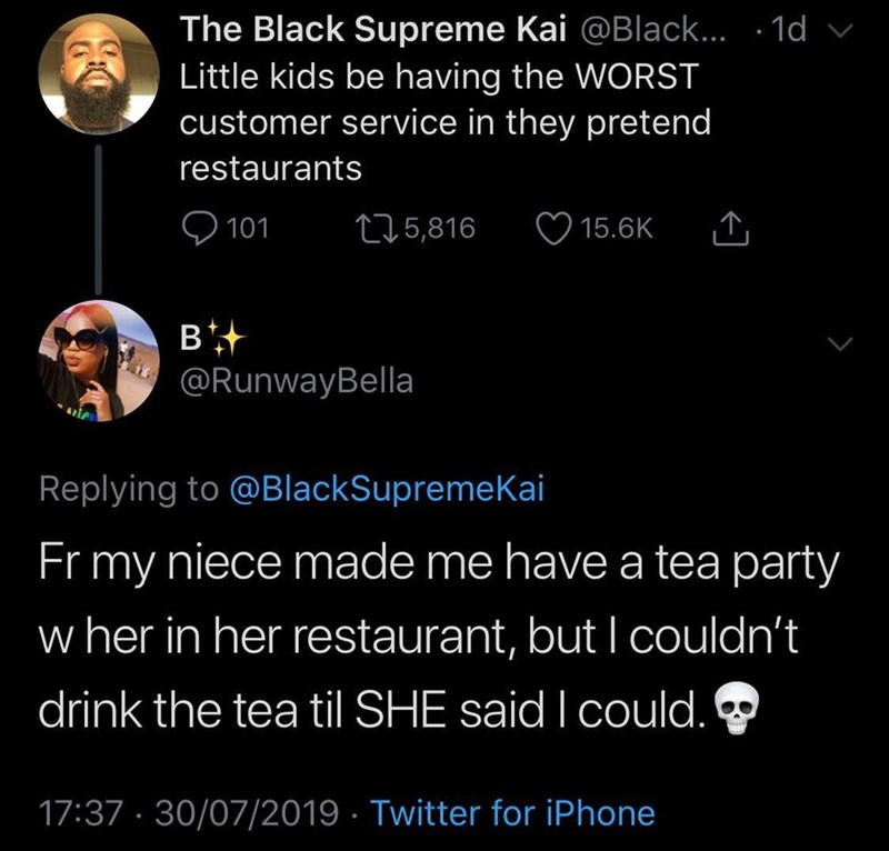 funny tweet - Text - The Black Supreme Kai @Black... .1d Little kids be having the WORST customer service in they pretend restaurants t5,816 15.6K 101 B @RunwayBella Replying to @BlackSupremeKai Fr my niece made me have a tea party w her in her restaurant, but I couldn't drink the tea til SHE said I could. 17:37 30/07/2019 Twitter for iPhone