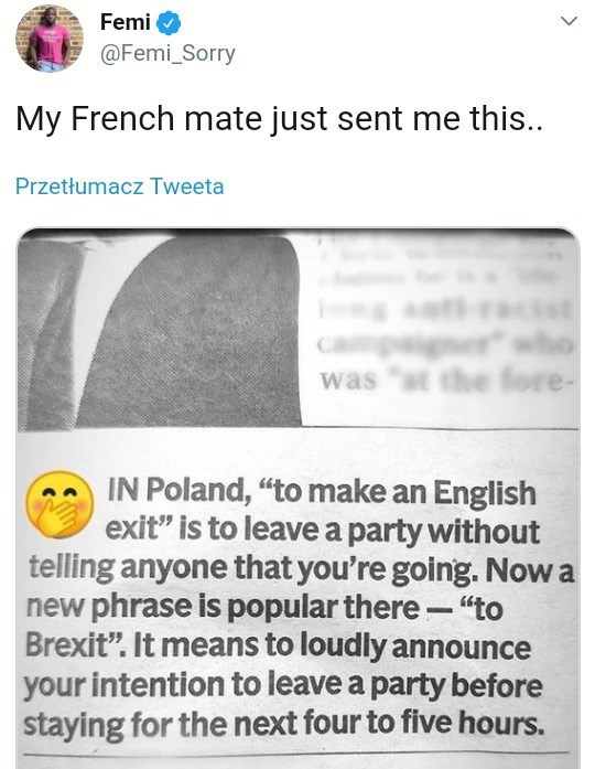 "funny tweet - Text - Femi @Femi_Sorry My French mate just sent me this. Przetłumacz Tweeta was IN Poland, ""to make an English exit"" is to leavea party without telling anyone that you're going. Now a new phrase is popular there- ""to Brexit"". It means to loudly announce your intention to leave a party before staying for the next four to five hours."