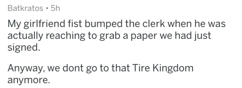 askreddit - Text - Batkratos 5h My girlfriend fist bumped the clerk when he was actually reaching to grab a paper we had just signed. Anyway, we dont go to that Tire Kingdom anymore.