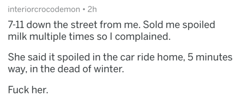 askreddit - Text - interiorcrocodemon 2h 7-11 down the street from me. Sold me spoiled milk multiple times so I complained. She said it spoiled in the car ride home, 5 minutes way, in the dead of winter. Fuck her