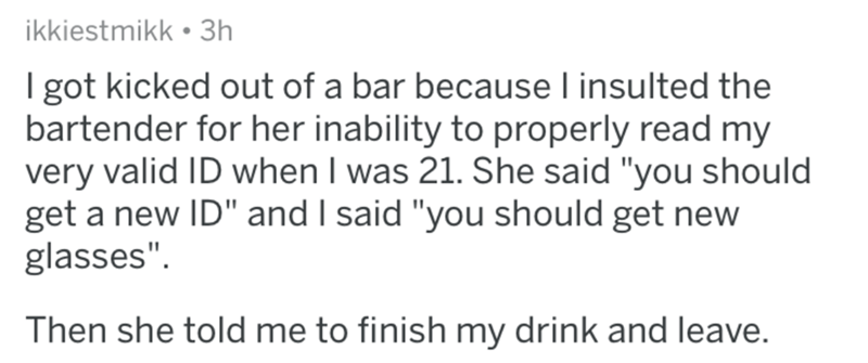 """askreddit - Text - ikkiestmikk 3h I got kicked out of a bar because I insulted the bartender for her inability to properly read my very valid ID when I was 21. She said """"you should get a new ID"""" and I said """"you should get new glasses"""" Then she told me to finish my drink and leave."""