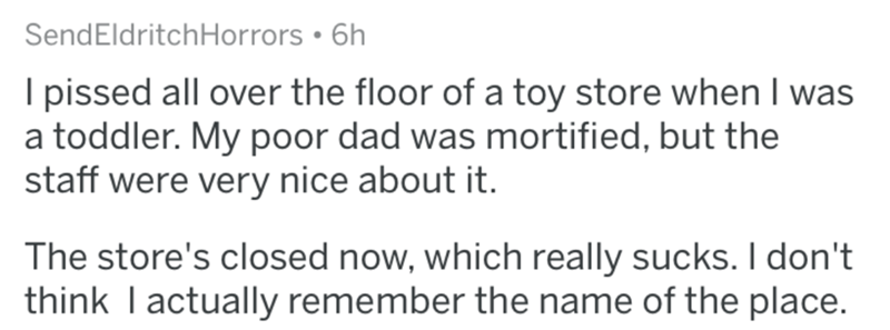 askreddit - Text - SendEldritchHorrors 6h I pissed all over the floor of a toy store when I was a toddler. My poor dad was mortified, but the staff were very nice about it. The store's closed now, which really sucks. I don't think I actually remember the name of the place.