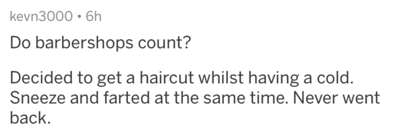 askreddit - Text - kevn3000 6h Do barbershops count? Decided to get a haircut whilst having a cold. Sneeze and farted at the same time. Never went back