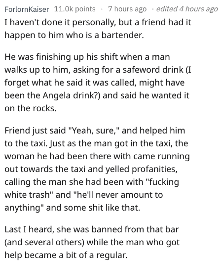 """Text - ForlornKaiser 11.0k points 7 hours ago edited 4 hours ago I haven't done it personally, but a friend had it happen to him who is a bartender. He was finishing up his shift when a man walks up to him, asking for a safeword drink (I forget what he said it was called, might have been the Angela drink?) and said he wanted it on the rocks Friend just said """"Yeah, sure,"""" and helped him to the taxi. Just as the man got in the taxi, the woman he had been there with came running out towards the tax"""