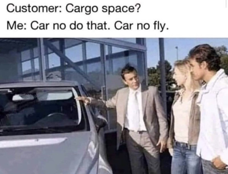 "Funny meme that reads, ""Customer: cargo space? Me: car no do that. Car no fly"""