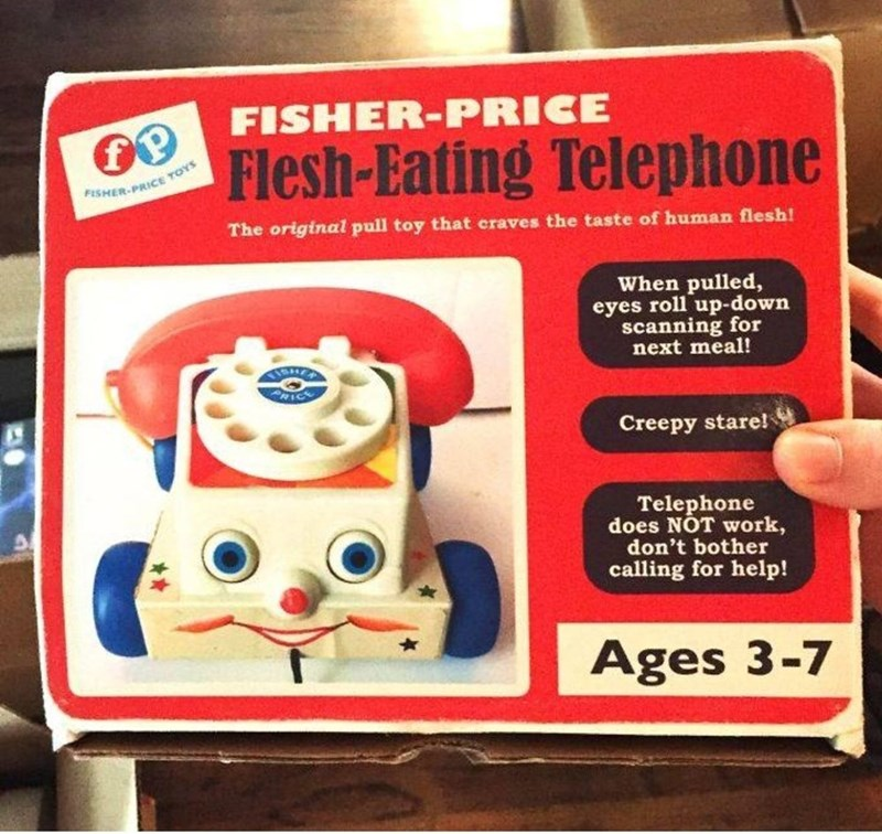 weird toy - Toy - FISHER-PRICE Flesh-Eating Telephone FISHER-PRICE TOYS The original pull toy that craves the taste of human flesh! When pulled, eyes roll up-down scanning for next meal! RIC Creepy stare! Telephone does NOT work, don't bother calling for help! Ages 3-7