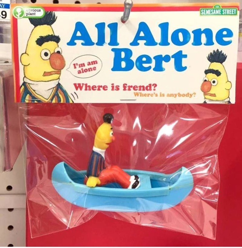 weird toy - Toy - AY obvious plant SEMESAME STREET All Alone Bert I'm am alone Where is frend? Where's is anybody?