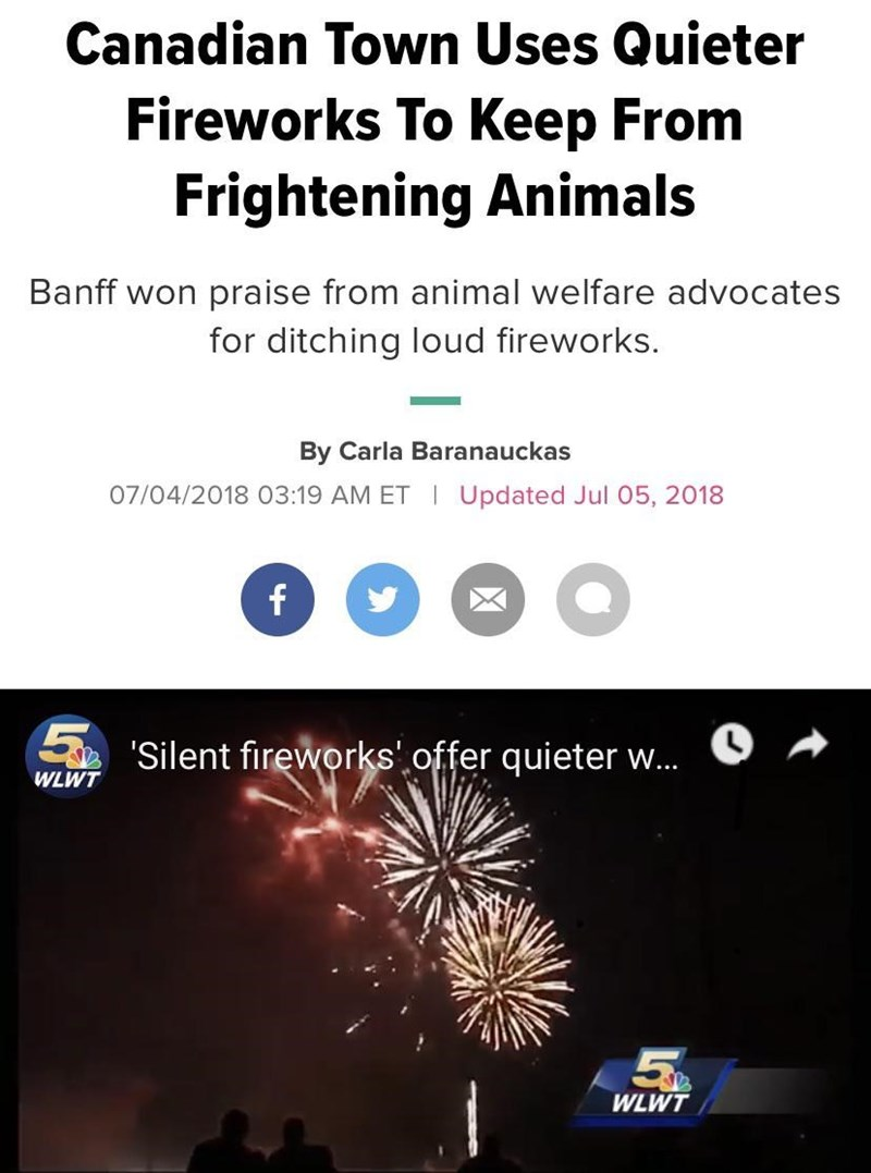 Text - Canadian Town Uses Quieter Fireworks To Keep From Frightening Animals Banff won pra ise from animal welfare advocates for ditching loud fireworks. By Carla Baranauckas 07/04/2018 03:19 AM ET I Updated Jul 05, 2018 f Silent fireworks' offer quieter w... WLWT 5% WLWT
