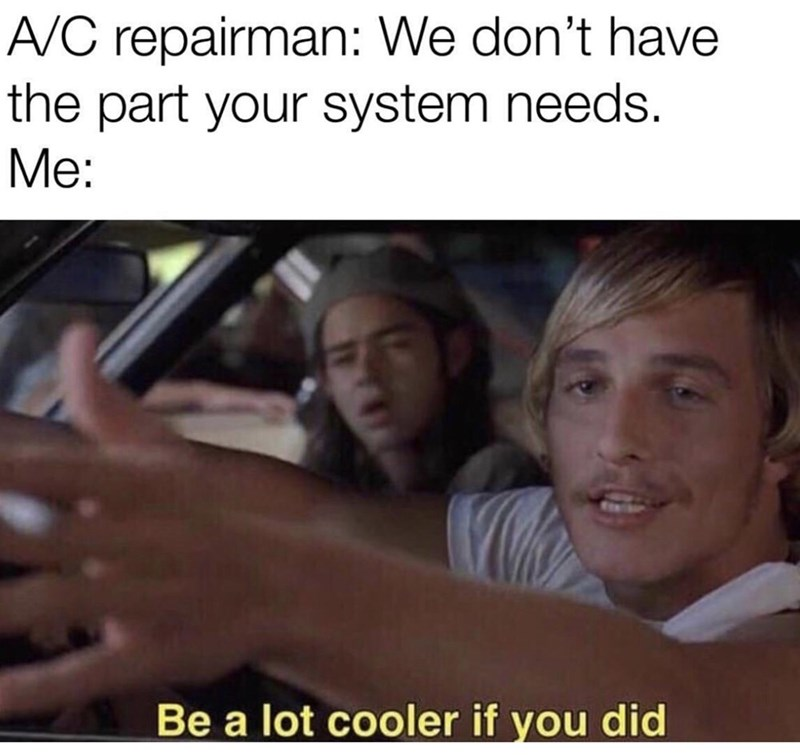 Photo caption - A/C repairman: We don't have the part your system needs. Me: Be a lot cooler if you did