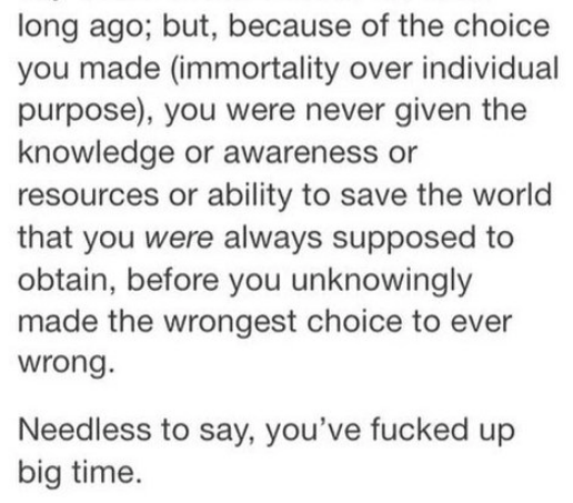 Text - long ago; but, because of the choice you made (immortality over individual purpose), you were never given the knowledge or awareness or resources or ability to save the world that you were always supposed to obtain, before you unknowingly made the wrongest choice to ever wrong. Needless to say, you've fucked up big time.