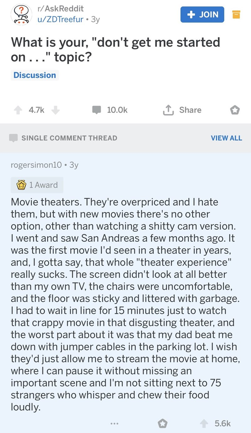 "Text - r/AskReddit + JOIN u/ZDTreefur 3y What is your, ""don't get me started on.. ."" topic? Discussion 1 Share 4.7k 10.0k SINGLE COMMENT THREAD VIEW ALL rogersimon10 3y 1 Award Movie theaters. They're overpriced and I hate them, but with new movies there's no other option, other than watching a shitty cam version. I went and saw San Andreas a few months ago. It was the first movie I'd seen in a theater in years, and, I gotta say, that whole ""theater experience"" really sucks. The screen didn't lo"
