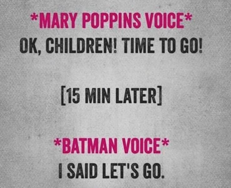 "Meme - ""*MARY POPPINS VOICE* OK, CHILDREN! TIME TO GO! [15 MIN LATER] *BATMAN VOICE* I SAID LET'S GO."""