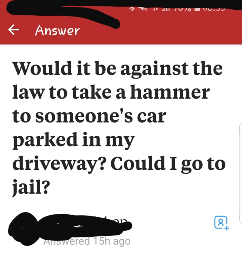 neighbor revenge - Text - Answer Would it be against the law to take a hammer to someone's car parked in my driveway? Could I go to jail? + Answered 15h ago