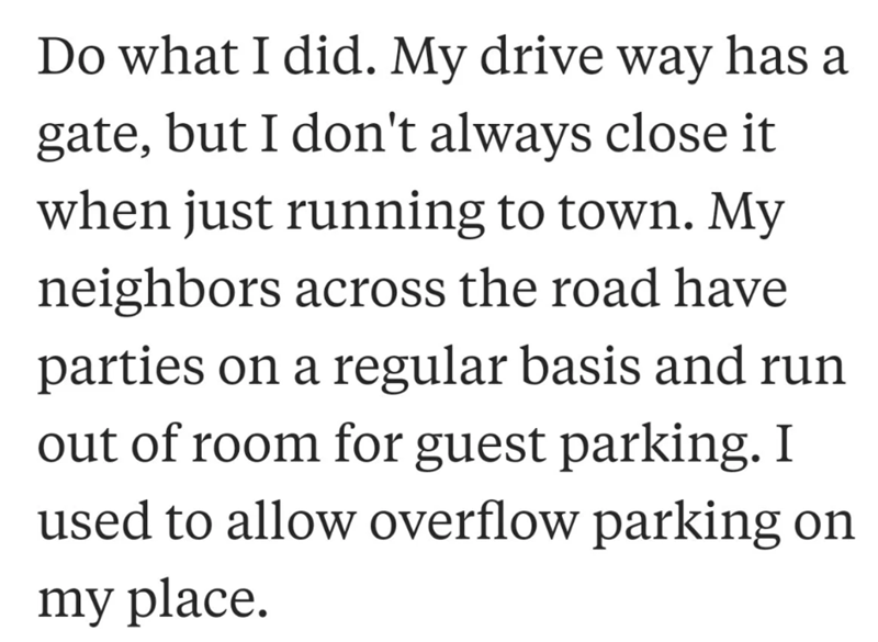 neighbor revenge - Text - Do what I did. My drive way has a gate, but I don't always close it when just running to town. My neighbors across the road have parties on a regular basis and run out of room for guest parking. I used to allow overflow parking on my place