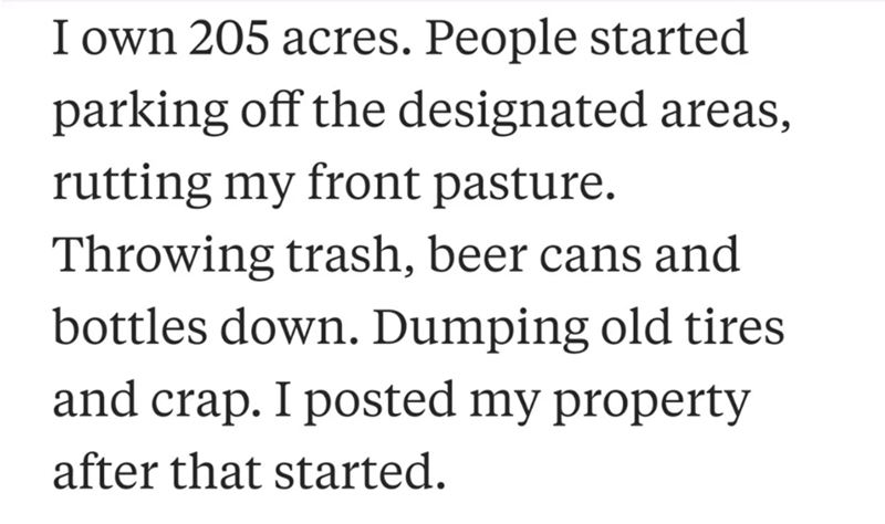 neighbor revenge - Text - I own 205 acres. People started parking off the designated areas, rutting my front pasture. Throwing trash, beer cans and bottles down. Dumping old tires and crap. I posted my property after that started